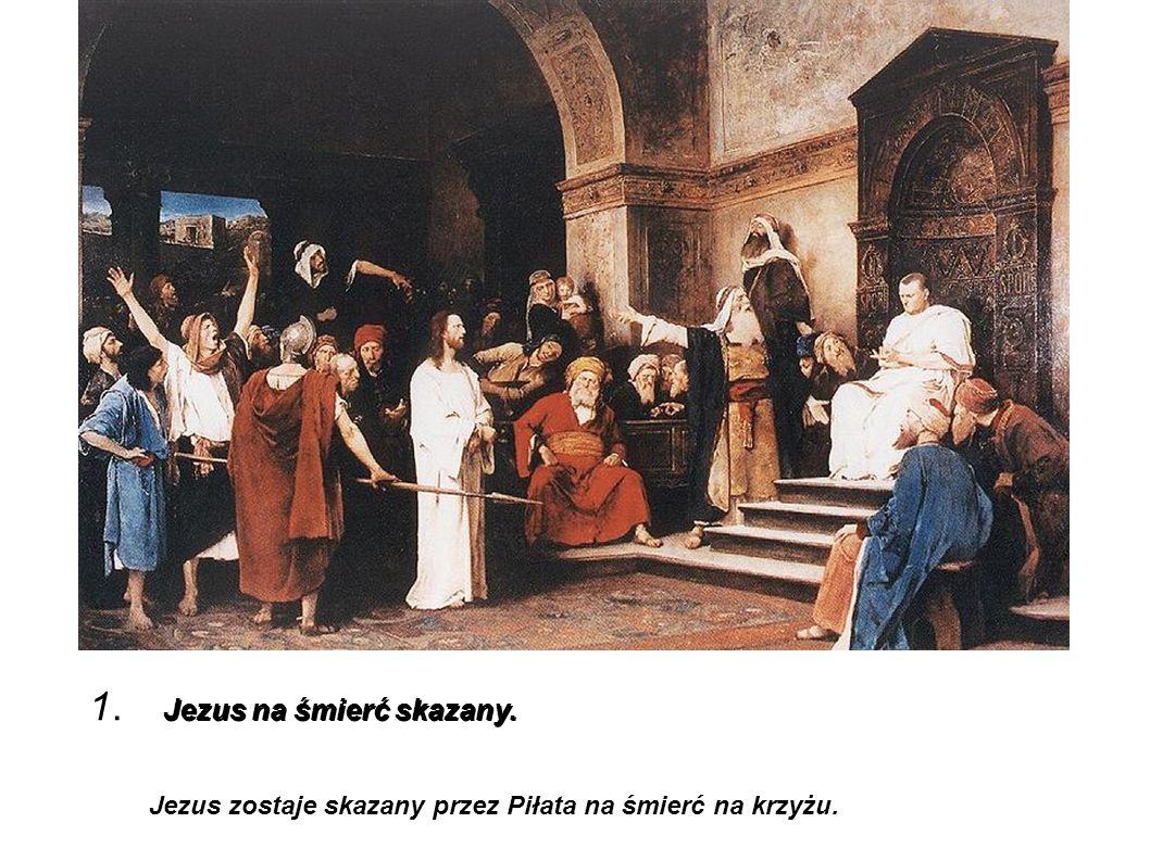 Jezus na śmierć skazany. 1. Jezus na śmierć skazany. Jezus zostaje skazany przez Piłata na śmierć na krzyżu.