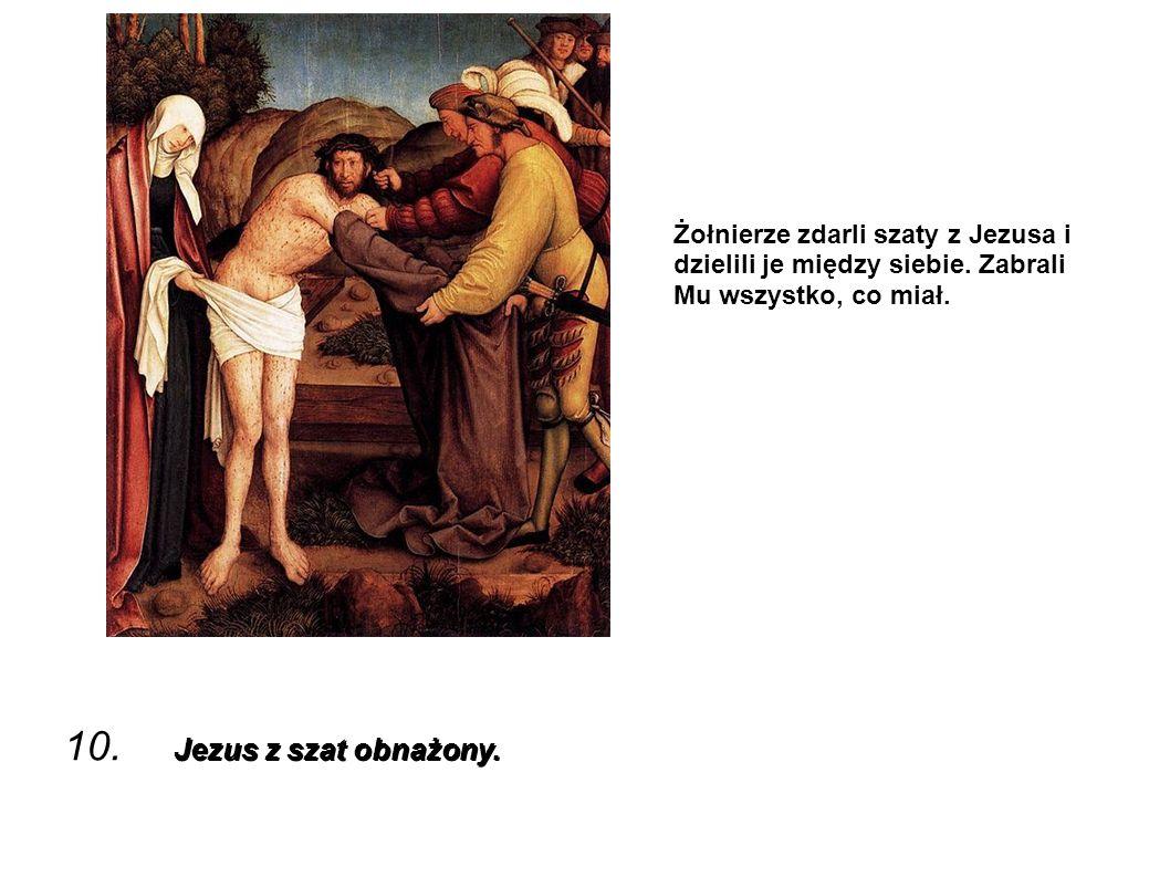 Jezus z szat obnażony. 10. Jezus z szat obnażony. Żołnierze zdarli szaty z Jezusa i dzielili je między siebie. Zabrali Mu wszystko, co miał.