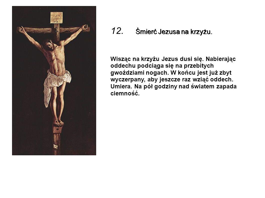Śmierć Jezusa na krzyżu. 12. Śmierć Jezusa na krzyżu. Wisząc na krzyżu Jezus dusi się. Nabierając oddechu podciąga się na przebitych gwoździami nogach