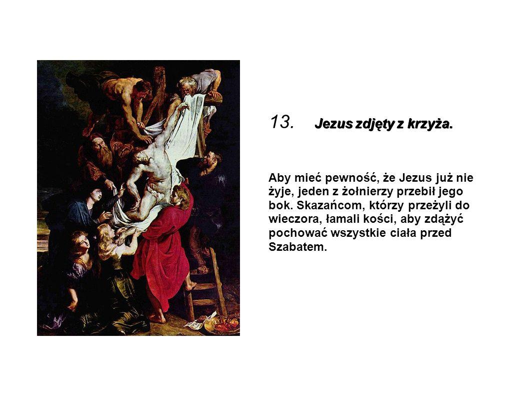 Jezus zdjęty z krzyża. 13. Jezus zdjęty z krzyża. Aby mieć pewność, że Jezus już nie żyje, jeden z żołnierzy przebił jego bok. Skazańcom, którzy przeż