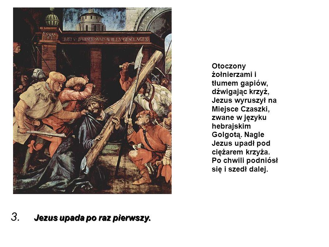 Jezus upada po raz pierwszy. 3. Jezus upada po raz pierwszy. Otoczony żołnierzami i tłumem gapiów, dźwigając krzyż, Jezus wyruszył na Miejsce Czaszki,