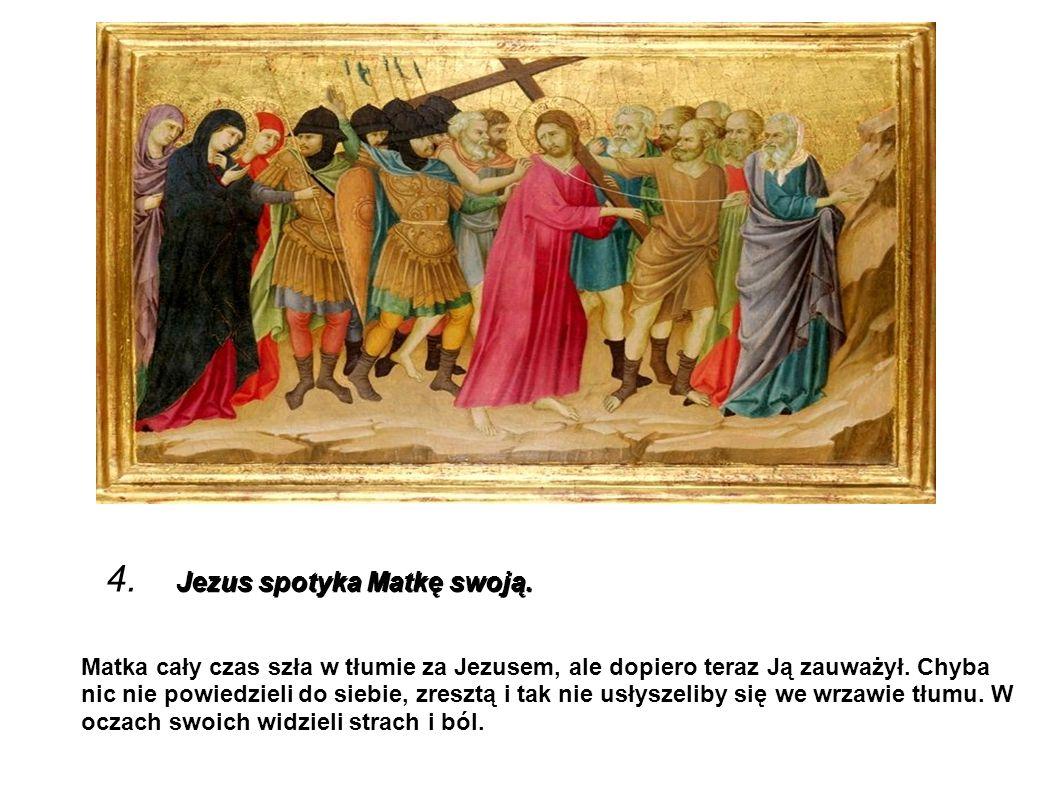 Jezus spotyka Matkę swoją. 4. Jezus spotyka Matkę swoją. Matka cały czas szła w tłumie za Jezusem, ale dopiero teraz Ją zauważył. Chyba nic nie powied