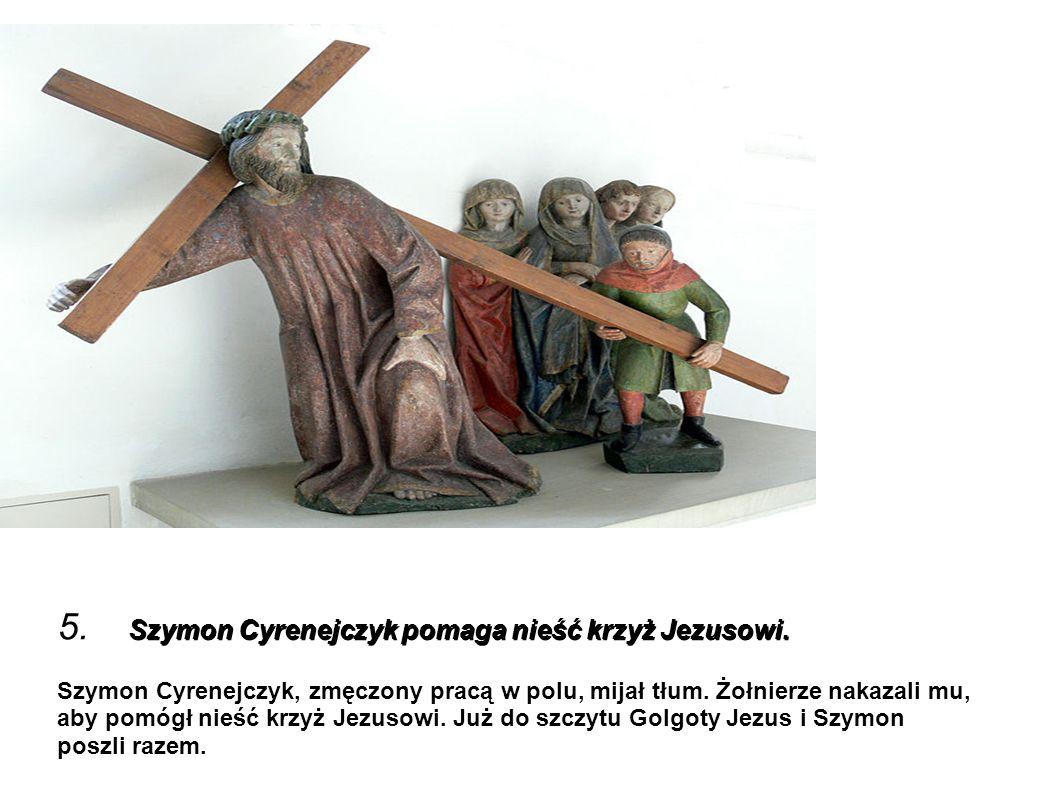 Szymon Cyrenejczyk pomaga nieść krzyż Jezusowi. 5. Szymon Cyrenejczyk pomaga nieść krzyż Jezusowi. Szymon Cyrenejczyk, zmęczony pracą w polu, mijał tł