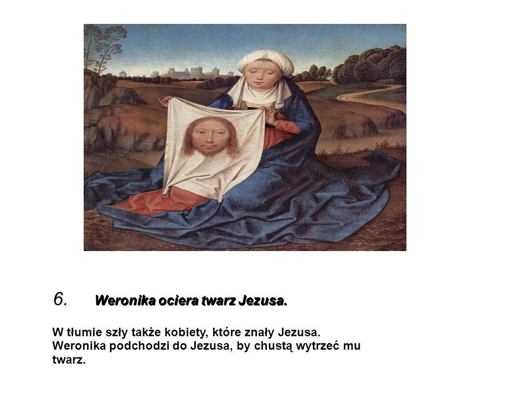 Weronika ociera twarz Jezusa. 6. Weronika ociera twarz Jezusa. W tłumie szły także kobiety, które znały Jezusa. Weronika podchodzi do Jezusa, by chust