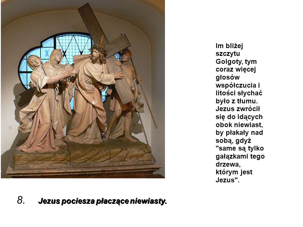 Jezus pociesza płaczące niewiasty. 8. Jezus pociesza płaczące niewiasty. Im bliżej szczytu Golgoty, tym coraz więcej głosów współczucia i litości słyc