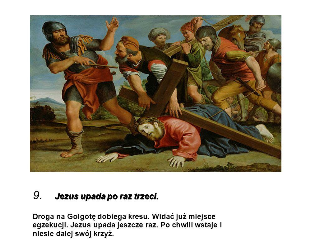 Jezus upada po raz trzeci. 9. Jezus upada po raz trzeci. Droga na Golgotę dobiega kresu. Widać już miejsce egzekucji. Jezus upada jeszcze raz. Po chwi