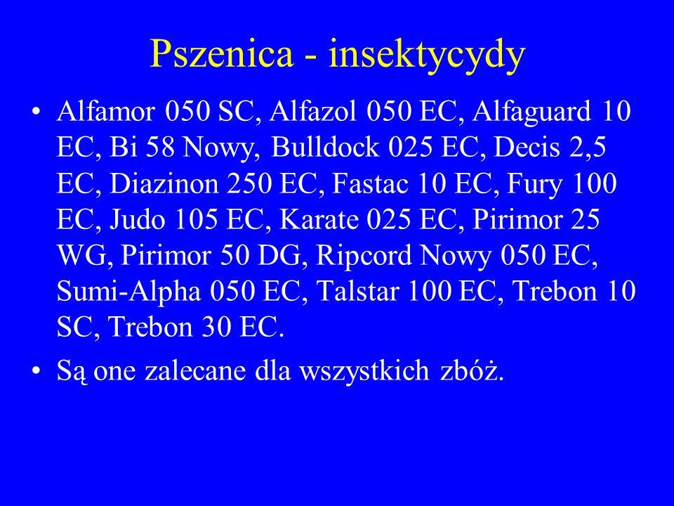 Pszenica - insektycydy Alfamor 050 SC, Alfazol 050 EC, Alfaguard 10 EC, Bi 58 Nowy, Bulldock 025 EC, Decis 2,5 EC, Diazinon 250 EC, Fastac 10 EC, Fury 100 EC, Judo 105 EC, Karate 025 EC, Pirimor 25 WG, Pirimor 50 DG, Ripcord Nowy 050 EC, Sumi-Alpha 050 EC, Talstar 100 EC, Trebon 10 SC, Trebon 30 EC.