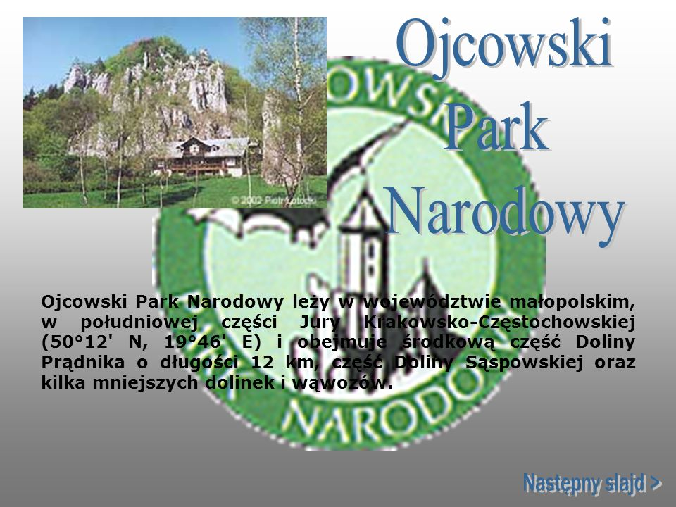 Ojcowski Park Narodowy leży w województwie małopolskim, w południowej części Jury Krakowsko-Częstochowskiej (50°12' N, 19°46' E) i obejmuje środkową c