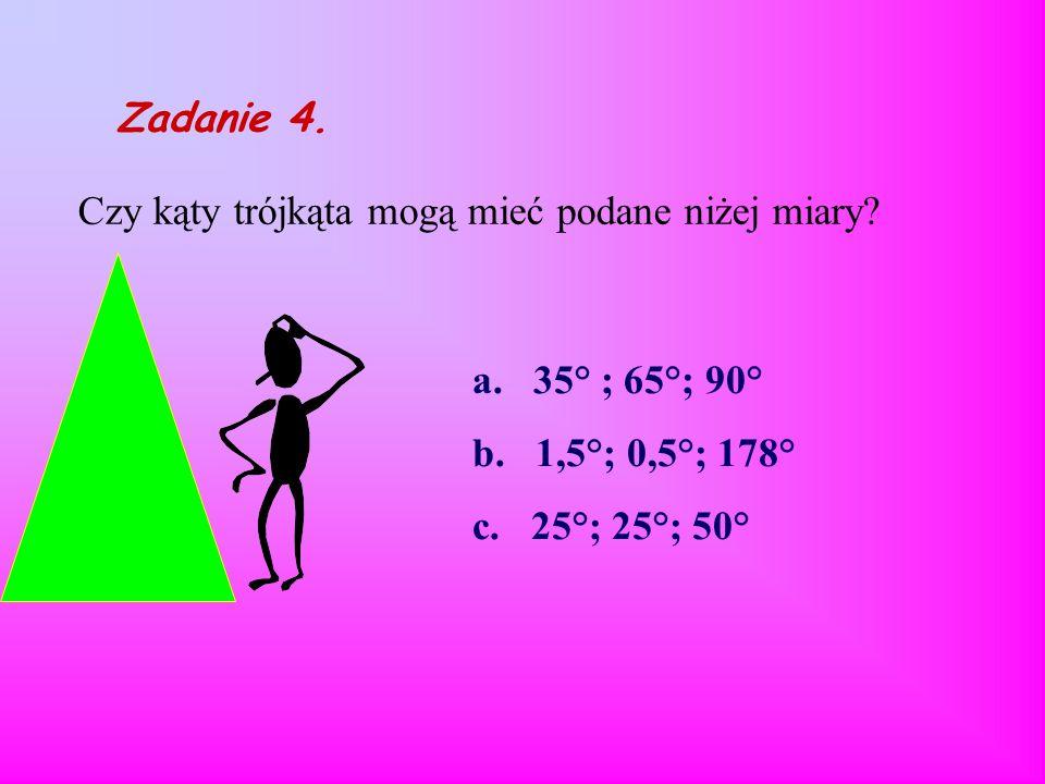 Zadanie 3 Czy boki trójkąta mogą mieć następujące długości? a. 3,5 m ; 4,5 m ; 7m b. 2 cm ; 2m ; 2m c. 3cm ; 4cm ; 5cm. ? ? ? ? ? ?