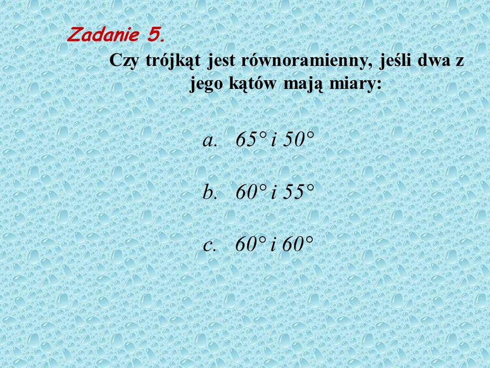 Zadanie 4. Czy kąty trójkąta mogą mieć podane niżej miary? a. 35° ; 65°; 90° b. 1,5°; 0,5°; 178° c. 25°; 25°; 50°