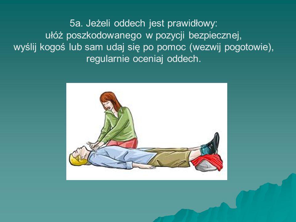 5a. Jeżeli oddech jest prawidłowy: ułóż poszkodowanego w pozycji bezpiecznej, wyślij kogoś lub sam udaj się po pomoc (wezwij pogotowie), regularnie oc