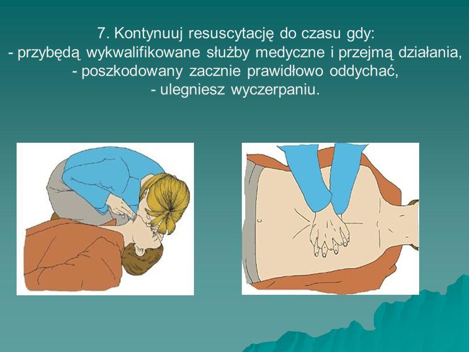 7. Kontynuuj resuscytację do czasu gdy: - przybędą wykwalifikowane służby medyczne i przejmą działania, - poszkodowany zacznie prawidłowo oddychać, -