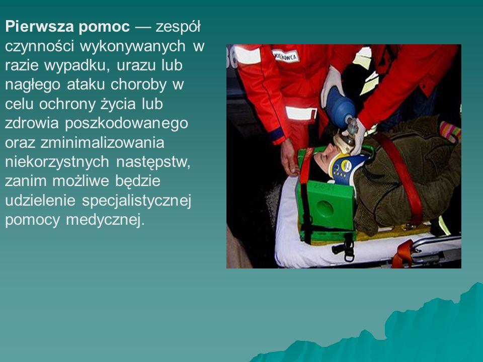 Pierwsza pomoc zespół czynności wykonywanych w razie wypadku, urazu lub nagłego ataku choroby w celu ochrony życia lub zdrowia poszkodowanego oraz zmi