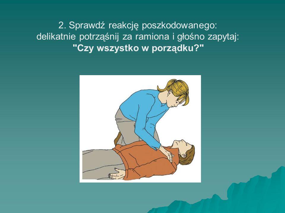2. Sprawdź reakcję poszkodowanego: delikatnie potrząśnij za ramiona i głośno zapytaj: