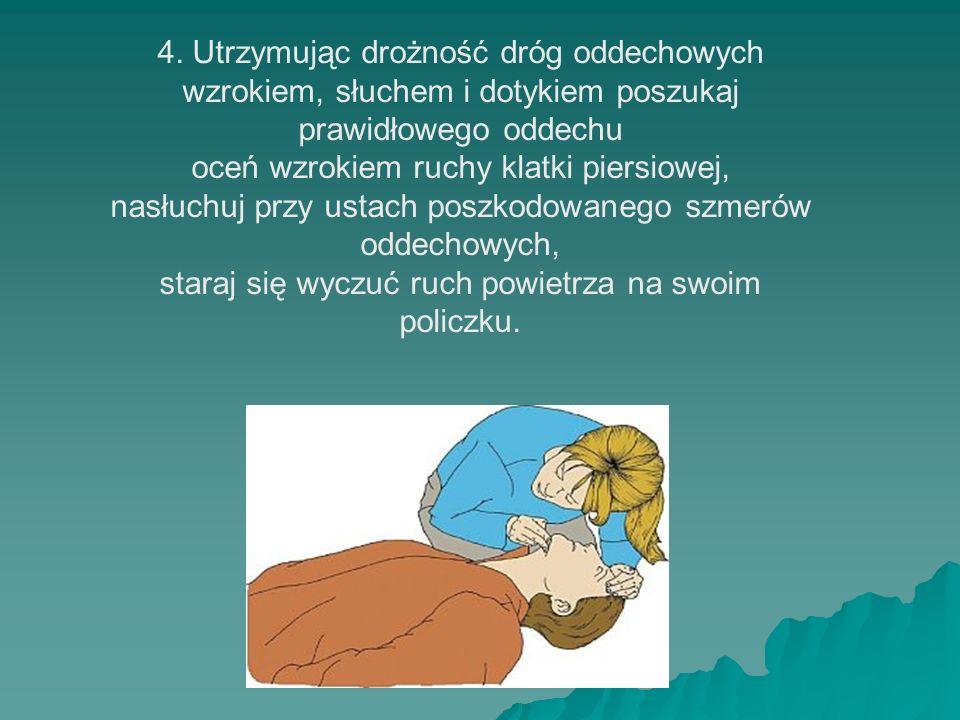 4. Utrzymując drożność dróg oddechowych wzrokiem, słuchem i dotykiem poszukaj prawidłowego oddechu oceń wzrokiem ruchy klatki piersiowej, nasłuchuj pr