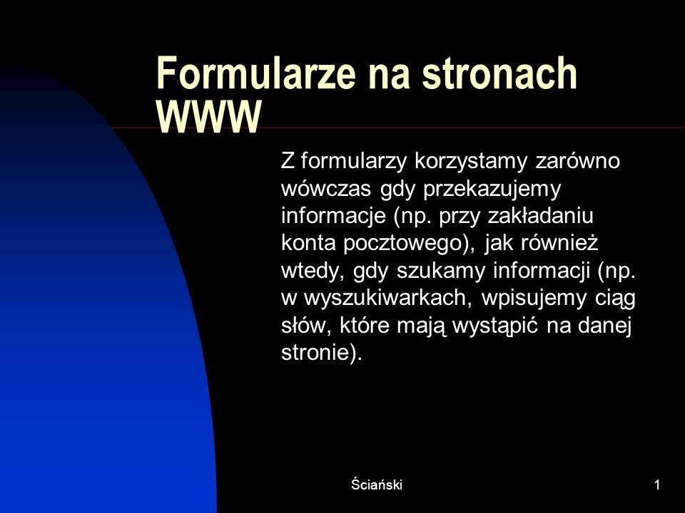 Ściański1 Formularze na stronach WWW Z formularzy korzystamy zarówno wówczas gdy przekazujemy informacje (np. przy zakładaniu konta pocztowego), jak r