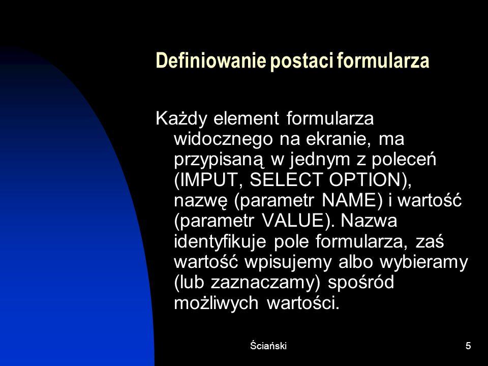 Ściański5 Definiowanie postaci formularza Każdy element formularza widocznego na ekranie, ma przypisaną w jednym z poleceń (IMPUT, SELECT OPTION), naz