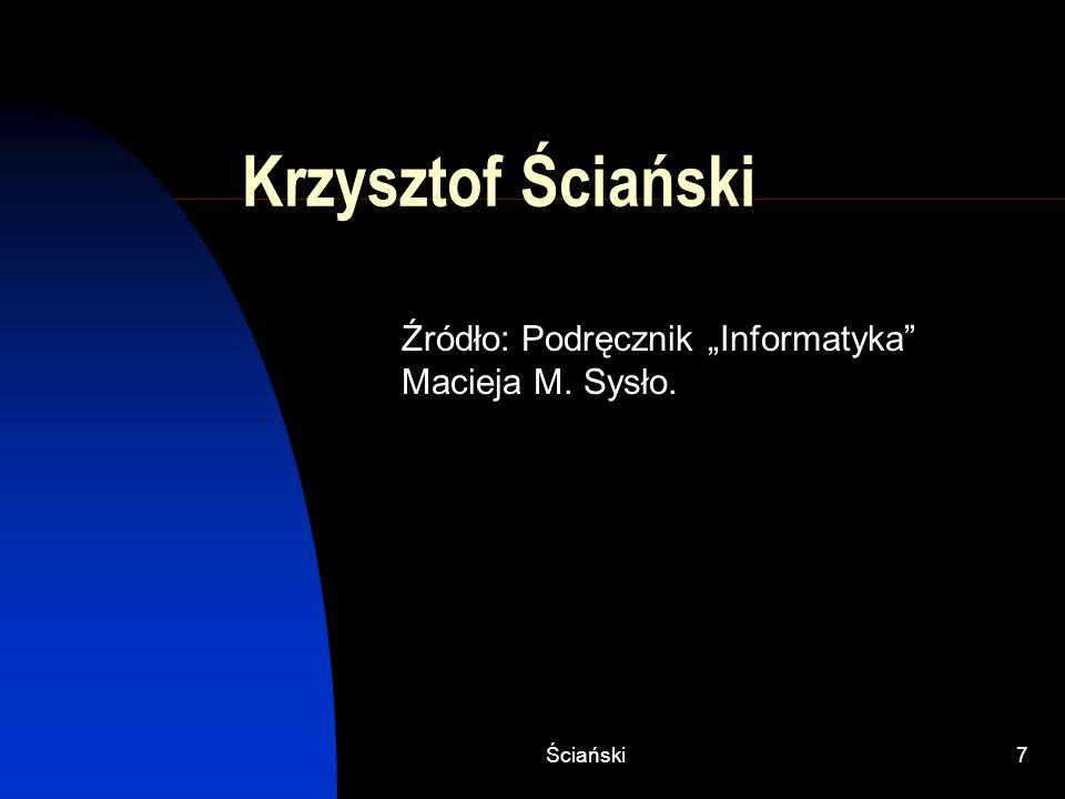 Ściański7 Krzysztof Ściański Źródło: Podręcznik Informatyka Macieja M. Sysło.