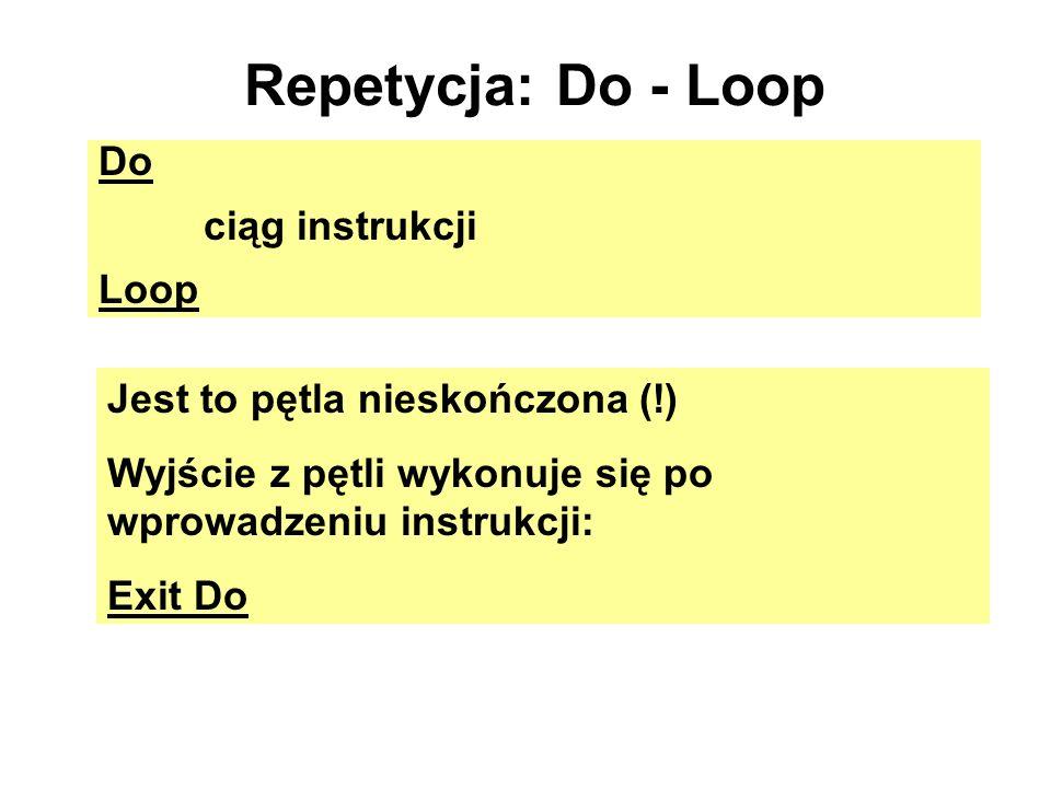 Repetycja: Do - Loop Do ciąg instrukcji Loop Jest to pętla nieskończona (!) Wyjście z pętli wykonuje się po wprowadzeniu instrukcji: Exit Do