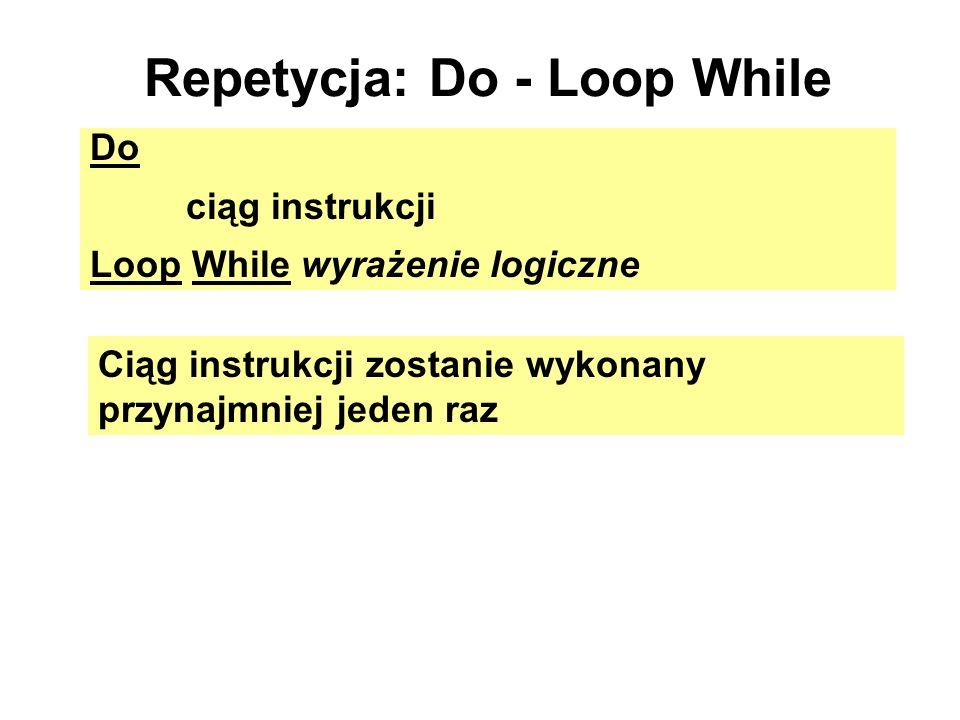 Repetycja: Do - Loop While Do ciąg instrukcji Loop While wyrażenie logiczne Ciąg instrukcji zostanie wykonany przynajmniej jeden raz