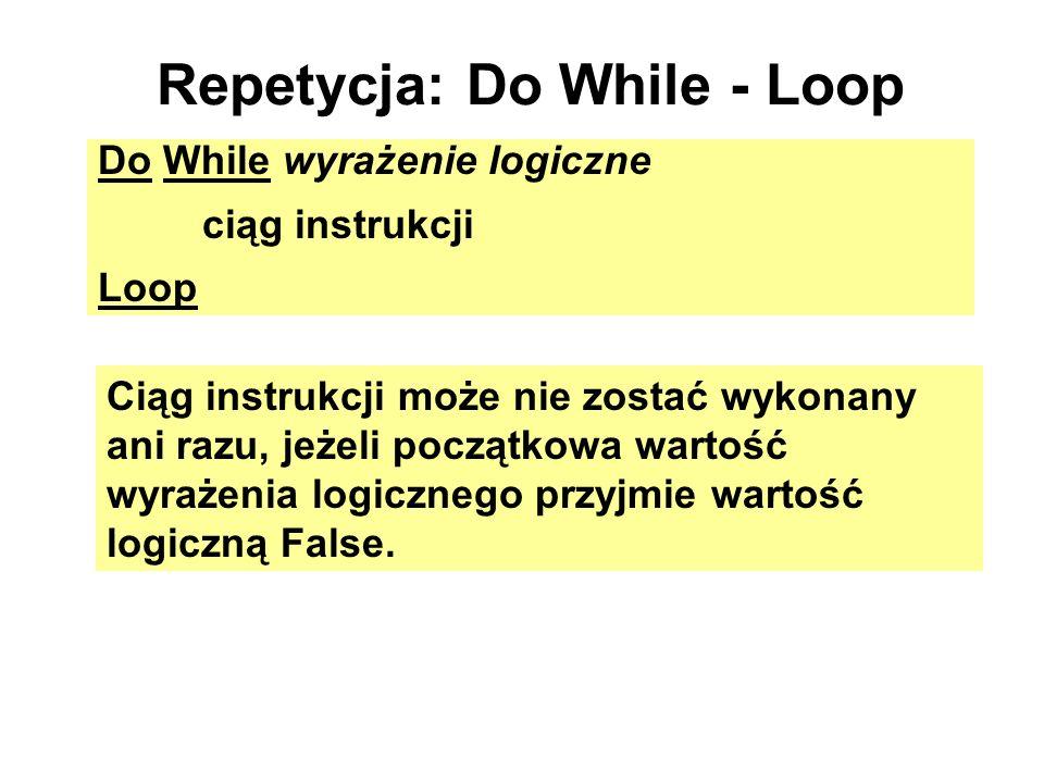 Repetycja: Do While - Loop Do While wyrażenie logiczne ciąg instrukcji Loop Ciąg instrukcji może nie zostać wykonany ani razu, jeżeli początkowa warto