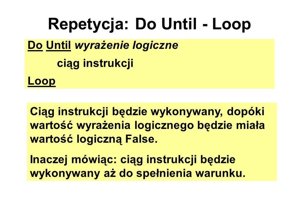 Repetycja: Do Until - Loop Do Until wyrażenie logiczne ciąg instrukcji Loop Ciąg instrukcji będzie wykonywany, dopóki wartość wyrażenia logicznego będ