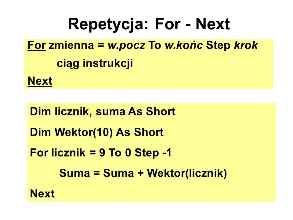 Repetycja: For - Next For zmienna = w.pocz To w.końc Step krok ciąg instrukcji Next Dim licznik, suma As Short Dim Wektor(10) As Short For licznik = 9