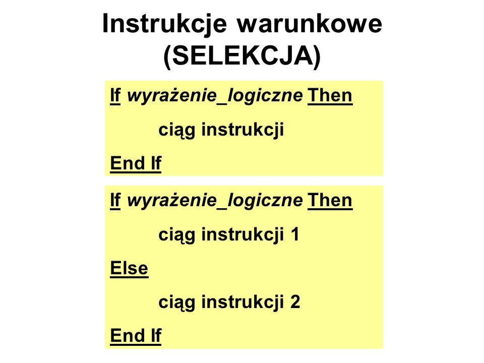 Instrukcje warunkowe (SELEKCJA) If wyrażenie_logiczne Then ciąg instrukcji End If If wyrażenie_logiczne Then ciąg instrukcji 1 Else ciąg instrukcji 2