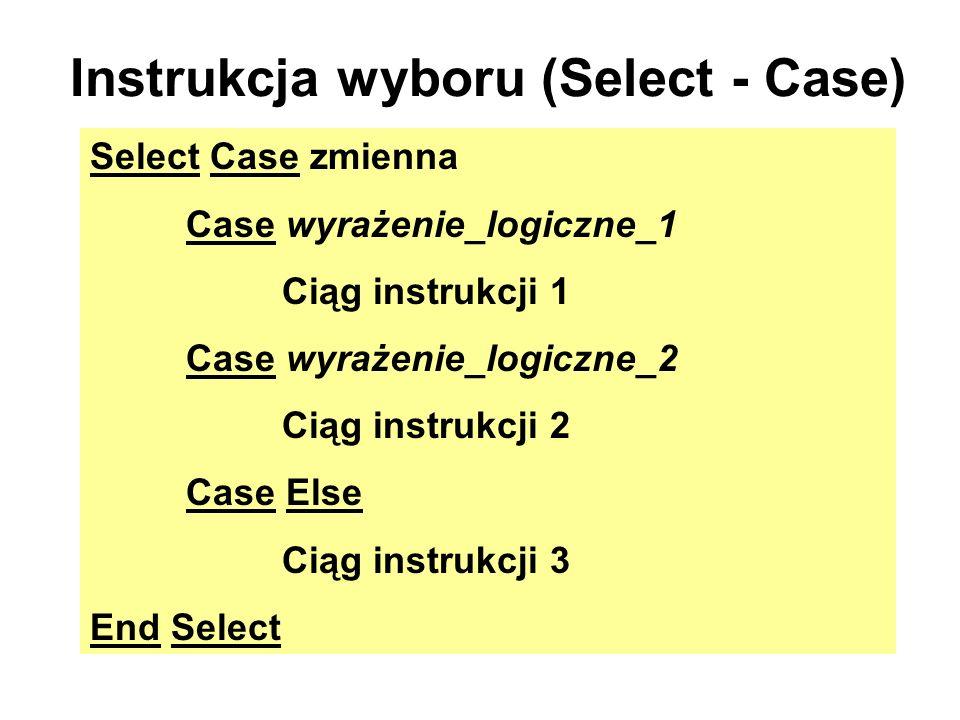 Instrukcja wyboru (Select - Case) Select Case zmienna Case wyrażenie_logiczne_1 Ciąg instrukcji 1 Case wyrażenie_logiczne_2 Ciąg instrukcji 2 Case Els