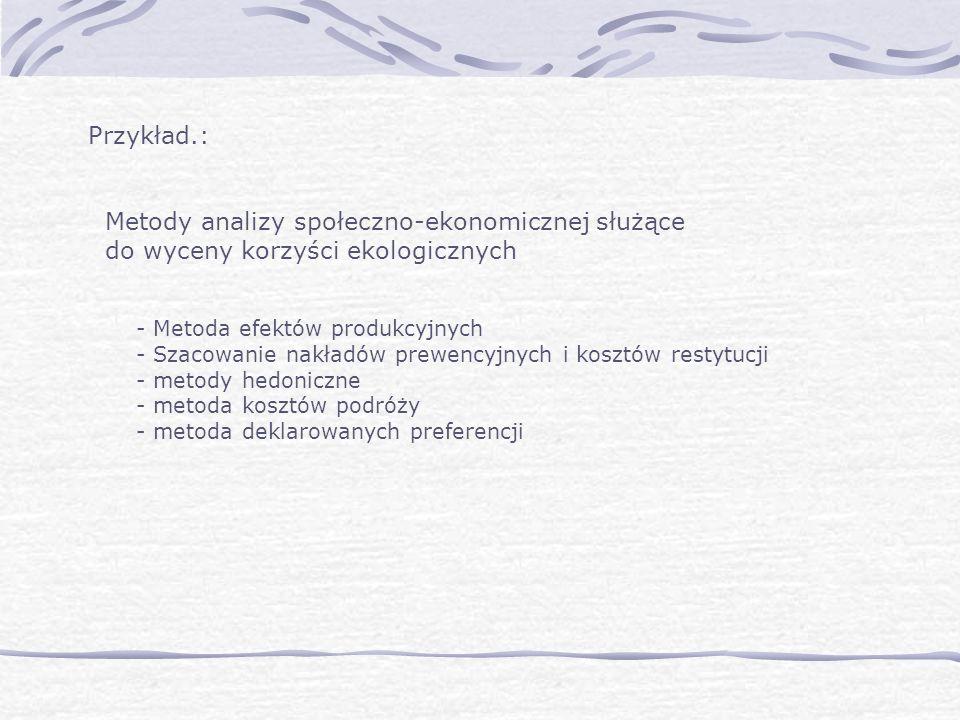 Przykład.: Metody analizy społeczno-ekonomicznej służące do wyceny korzyści ekologicznych - Metoda efektów produkcyjnych - Szacowanie nakładów prewencyjnych i kosztów restytucji - metody hedoniczne - metoda kosztów podróży - metoda deklarowanych preferencji