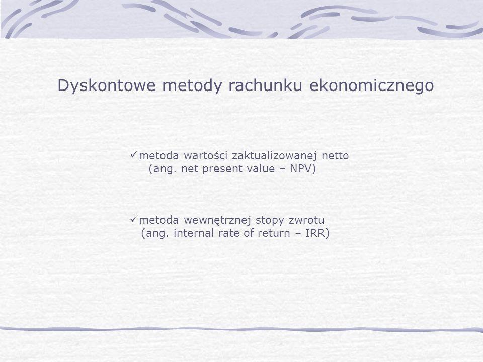 Dyskontowe metody rachunku ekonomicznego metoda wartości zaktualizowanej netto (ang. net present value – NPV) metoda wewnętrznej stopy zwrotu (ang. in