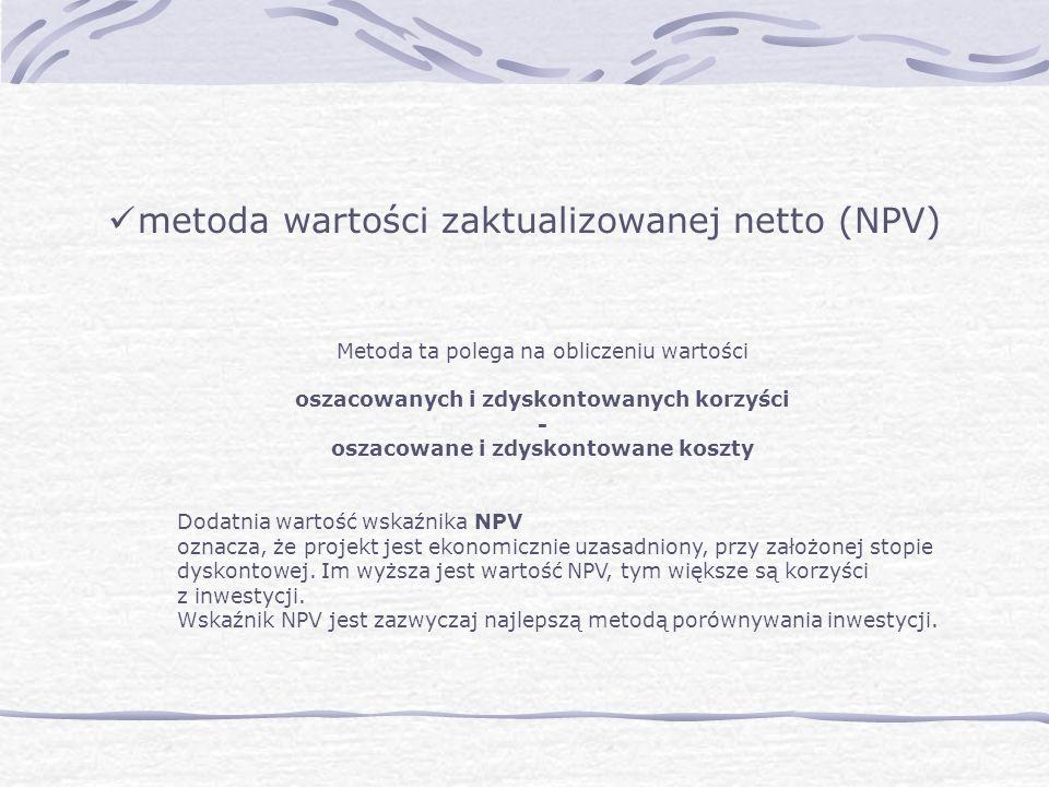 metoda wartości zaktualizowanej netto (NPV) Metoda ta polega na obliczeniu wartości oszacowanych i zdyskontowanych korzyści - oszacowane i zdyskontowane koszty Dodatnia wartość wskaźnika NPV oznacza, że projekt jest ekonomicznie uzasadniony, przy założonej stopie dyskontowej.