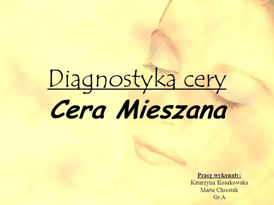Diagnostyka cery Cera Mieszana Pracę wykonały: Katarzyna Kosakowska Marta Chrostek Gr.A