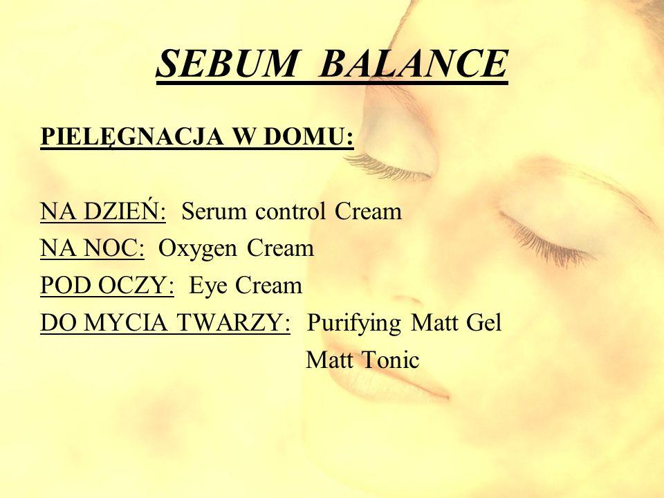 SEBUM BALANCE PIELĘGNACJA W DOMU: NA DZIEŃ: Serum control Cream NA NOC: Oxygen Cream POD OCZY: Eye Cream DO MYCIA TWARZY: Purifying Matt Gel Matt Toni