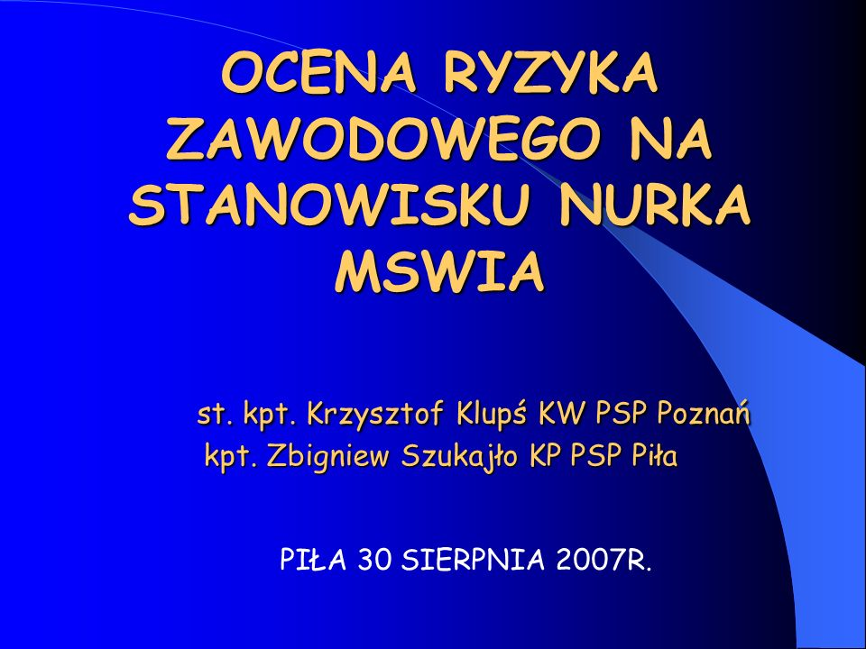 OCENA RYZYKA ZAWODOWEGO NA STANOWISKU NURKA MSWIA st. kpt. Krzysztof Klupś KW PSP Poznań kpt. Zbigniew Szukajło KP PSP Piła PIŁA 30 SIERPNIA 2007R.