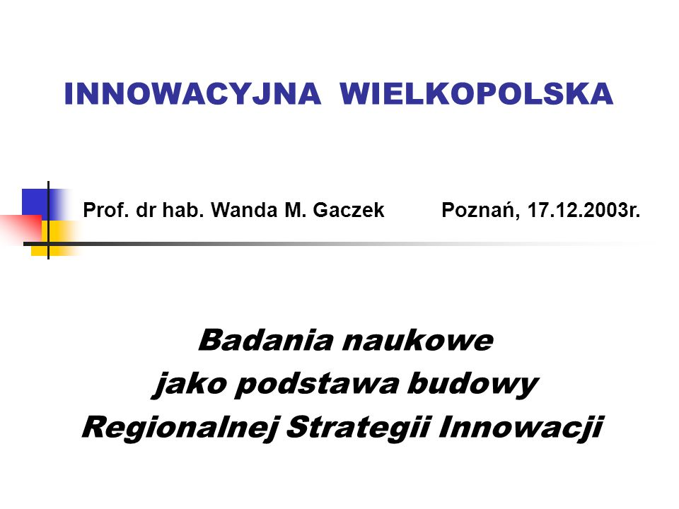 INNOWACYJNA WIELKOPOLSKA Badania naukowe jako podstawa budowy Regionalnej Strategii Innowacji Prof. dr hab. Wanda M. GaczekPoznań, 17.12.2003r.