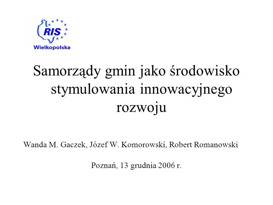 Samorządy gmin jako środowisko stymulowania innowacyjnego rozwoju Wanda M. Gaczek, Józef W. Komorowski, Robert Romanowski Poznań, 13 grudnia 2006 r.