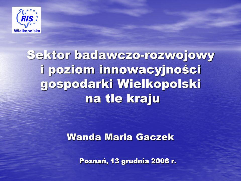 Sektor badawczo-rozwojowy i poziom innowacyjności gospodarki Wielkopolski na tle kraju Wanda Maria Gaczek Poznań, 13 grudnia 2006 r. Poznań, 13 grudni