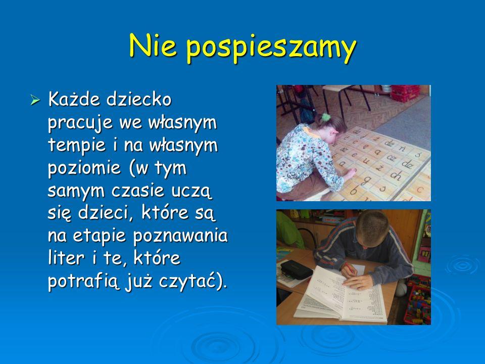 Nie pospieszamy Każde dziecko pracuje we własnym tempie i na własnym poziomie (w tym samym czasie uczą się dzieci, które są na etapie poznawania liter