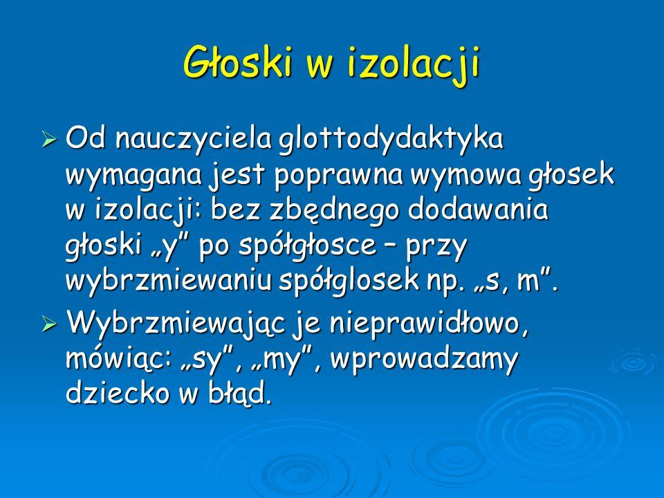 Głoski w izolacji Od nauczyciela glottodydaktyka wymagana jest poprawna wymowa głosek w izolacji: bez zbędnego dodawania głoski y po spółgłosce – przy
