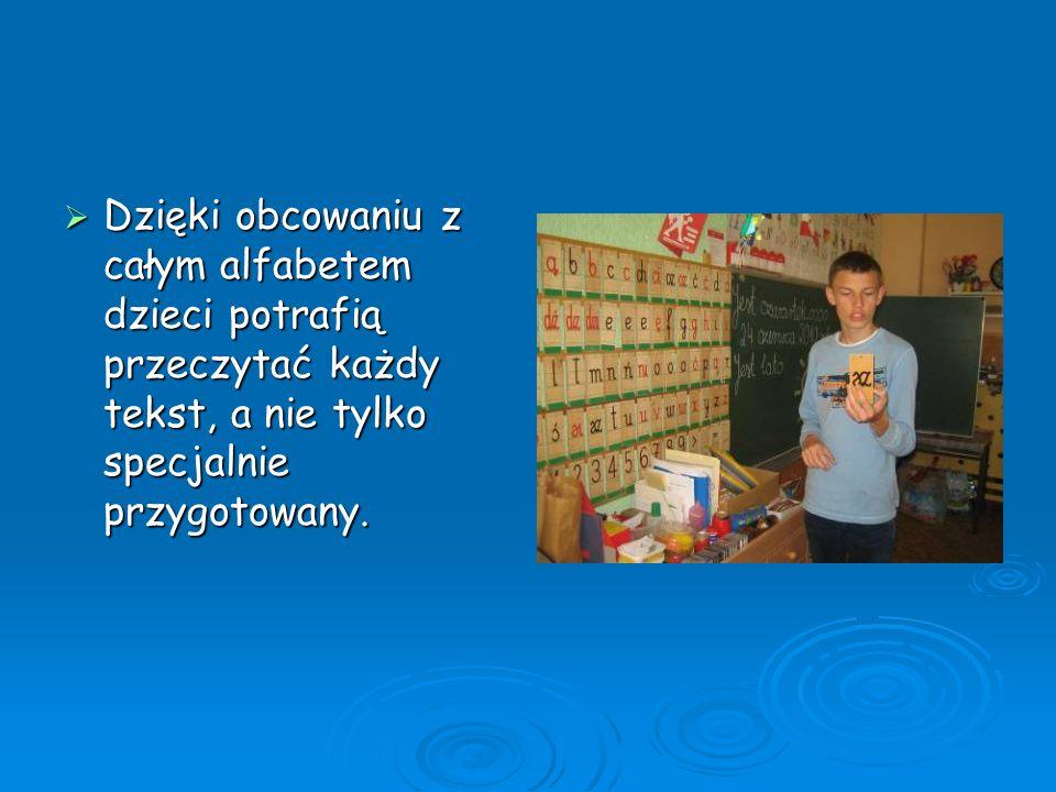 Dzięki obcowaniu z całym alfabetem dzieci potrafią przeczytać każdy tekst, a nie tylko specjalnie przygotowany. Dzięki obcowaniu z całym alfabetem dzi