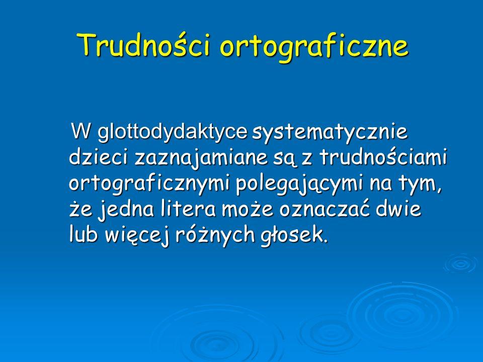 Trudności ortograficzne W glottodydaktyce systematycznie dzieci zaznajamiane są z trudnościami ortograficznymi polegającymi na tym, że jedna litera mo
