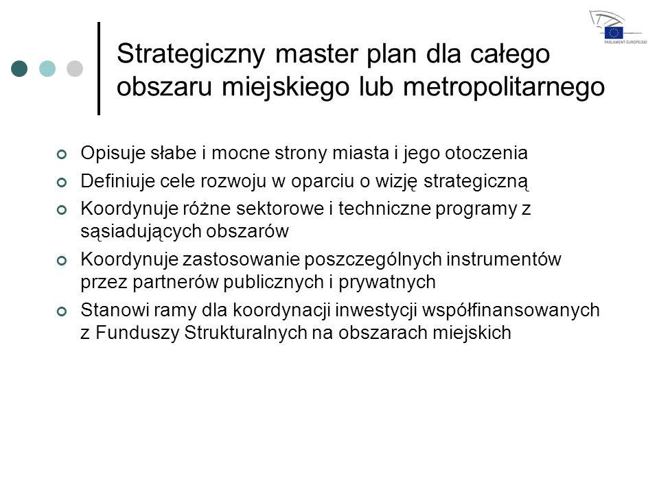 Strategiczny master plan dla całego obszaru miejskiego lub metropolitarnego Opisuje słabe i mocne strony miasta i jego otoczenia Definiuje cele rozwoju w oparciu o wizję strategiczną Koordynuje różne sektorowe i techniczne programy z sąsiadujących obszarów Koordynuje zastosowanie poszczególnych instrumentów przez partnerów publicznych i prywatnych Stanowi ramy dla koordynacji inwestycji współfinansowanych z Funduszy Strukturalnych na obszarach miejskich