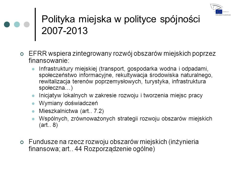 Polityka miejska w polityce spójności 2007-2013 EFRR wspiera zintegrowany rozwój obszarów miejskich poprzez finansowanie: Infrastruktury miejskiej (transport, gospodarka wodna i odpadami, społeczeństwo informacyjne, rekultywacja środowiska naturalnego, rewitalizacja terenów poprzemysłowych, turystyka, infrastruktura społeczna…) Inicjatyw lokalnych w zakresie rozwoju i tworzenia miejsc pracy Wymiany doświadczeń Mieszkalnictwa (art..