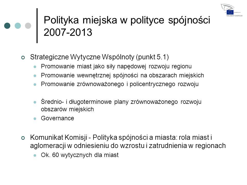 Polityka miejska w polityce spójności 2007-2013 Strategiczne Wytyczne Wspólnoty (punkt 5.1) Promowanie miast jako siły napędowej rozwoju regionu Promowanie wewnętrznej spójności na obszarach miejskich Promowanie zrównoważonego i policentrycznego rozwoju Średnio- i długoterminowe plany zrównoważonego rozwoju obszarów miejskich Governance Komunikat Komisji - Polityka spójności a miasta: rola miast i aglomeracji w odniesieniu do wzrostu i zatrudnienia w regionach Ok.