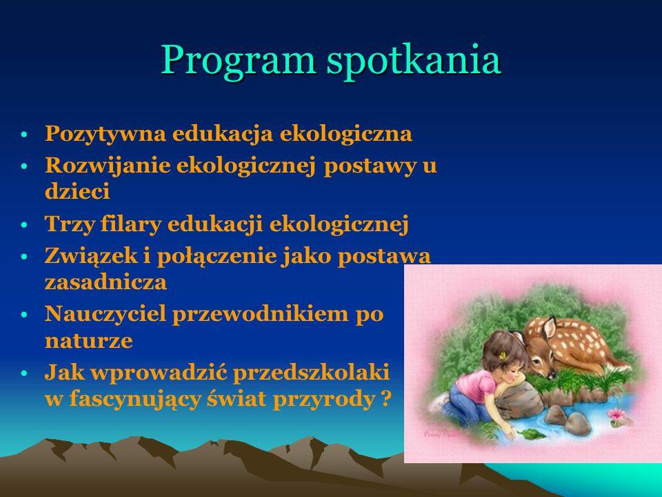 Program spotkania Pozytywna edukacja ekologiczna Rozwijanie ekologicznej postawy u dzieci Trzy filary edukacji ekologicznej Związek i połączenie jako