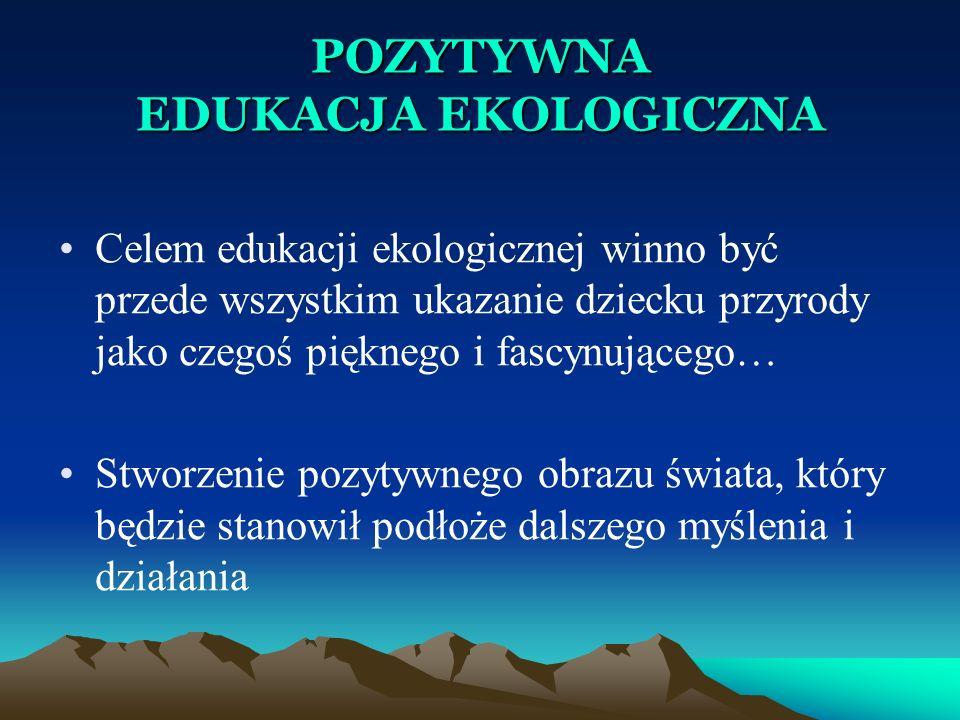 POZYTYWNA EDUKACJA EKOLOGICZNA Celem edukacji ekologicznej winno być przede wszystkim ukazanie dziecku przyrody jako czegoś pięknego i fascynującego…