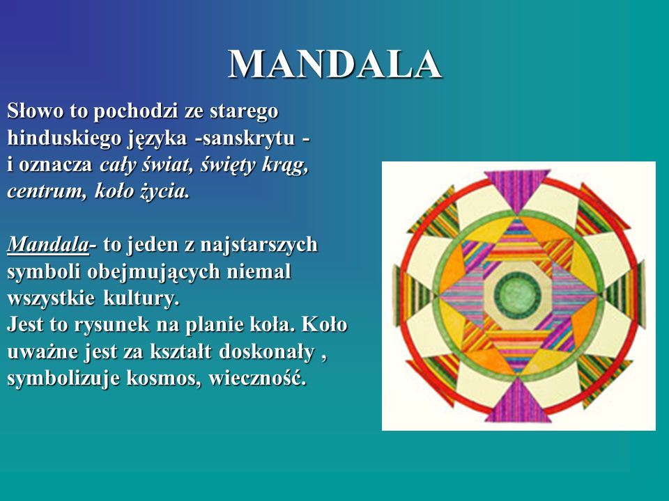 MANDALA Słowo to pochodzi ze starego hinduskiego języka -sanskrytu - i oznacza cały świat, święty krąg, centrum, koło życia. Mandala- to jeden z najst