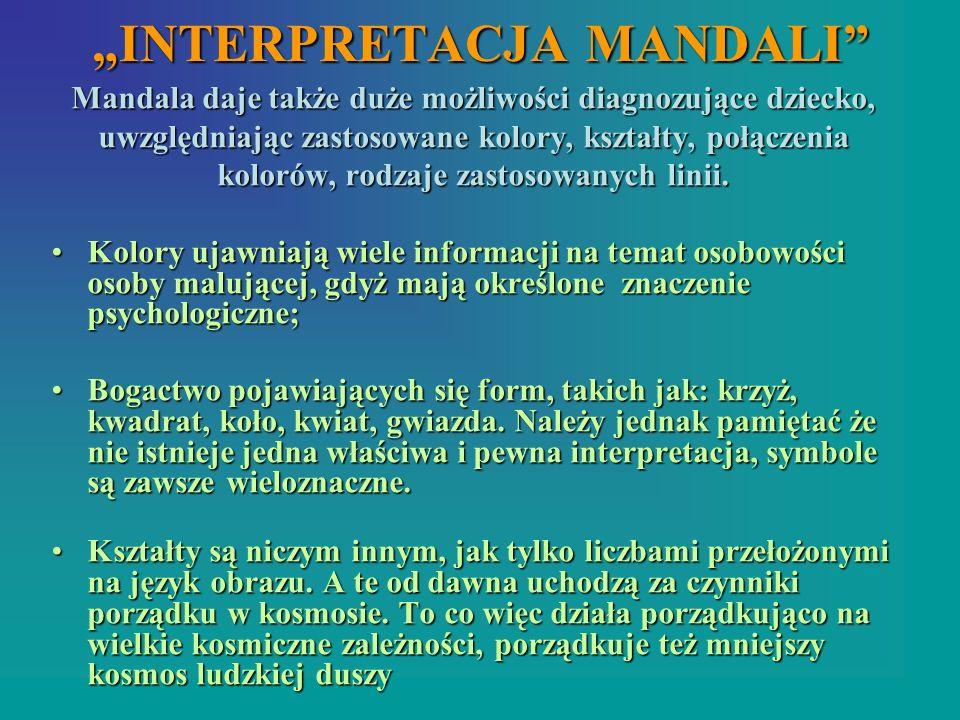 INTERPRETACJA MANDALI Mandala daje także duże możliwości diagnozujące dziecko, uwzględniając zastosowane kolory, kształty, połączenia kolorów, rodzaje