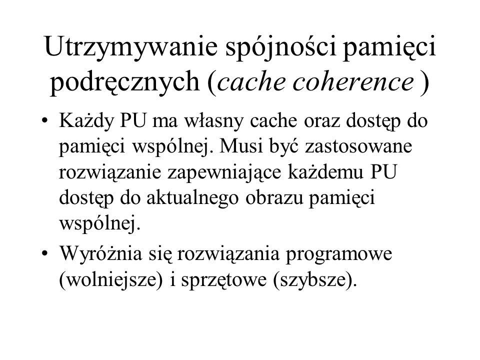 Utrzymywanie spójności pamięci podręcznych (cache coherence ) Każdy PU ma własny cache oraz dostęp do pamięci wspólnej.